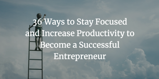 36 Ways to Stay Focused and Increase Productivity to Become a Successful Entrepreneur
